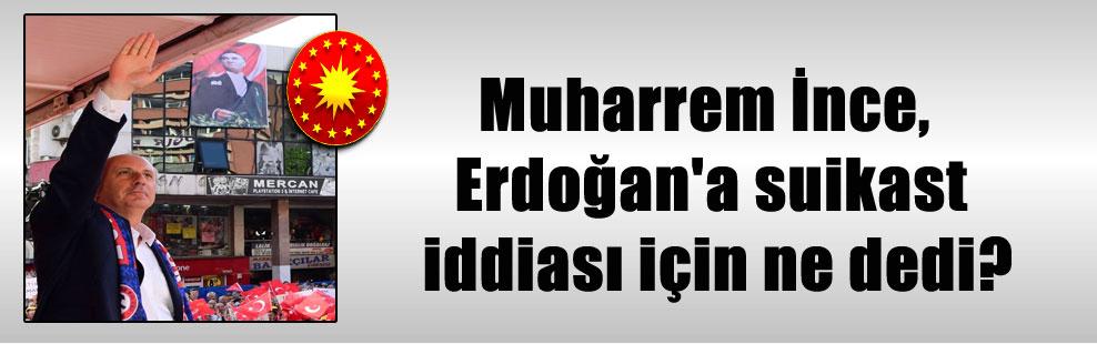 Muharrem İnce, Erdoğan'a suikast iddiası için ne dedi?