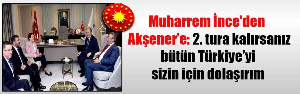 Muharrem İnce'den  Akşener'e: 2. tura kalırsanız bütün Türkiye'yi sizin için dolaşırım
