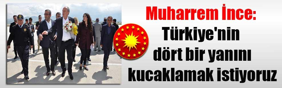 Muharrem İnce: Türkiye'nin dört bir yanını kucaklamak istiyoruz