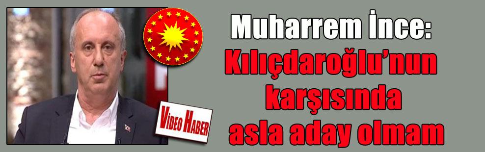 Muharrem İnce: Kılıçdaroğlu'nun karşısında asla aday olmam