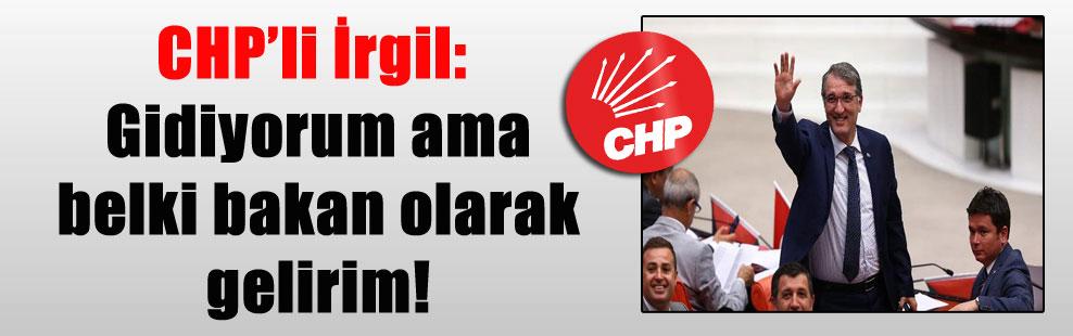 CHP'li İrgil: Gidiyorum ama belki bakan olarak gelirim!