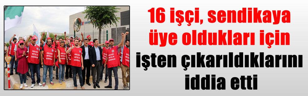 16 işçi, sendikaya üye oldukları için işten çıkarıldıklarını iddia etti