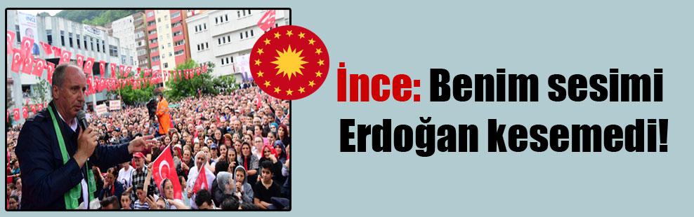 İnce: Benim sesimi Erdoğan kesemedi!