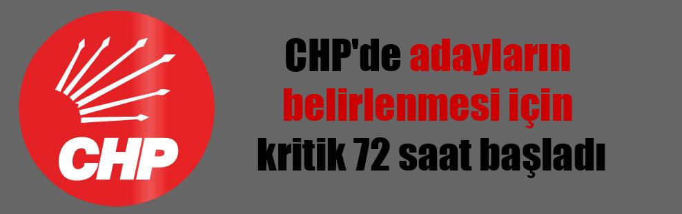 CHP'de adayların belirlenmesi için kritik 72 saat başladı