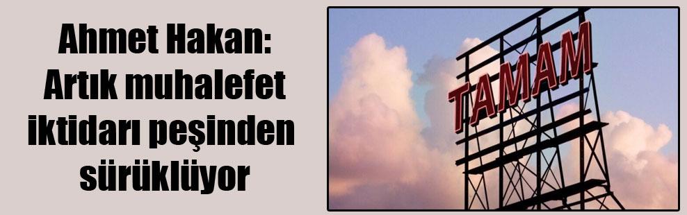 Ahmet Hakan: Artık muhalefet iktidarı peşinden sürüklüyor