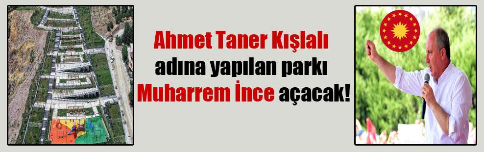 Ahmet Taner Kışlalı adına yapılan parkı Muharrem İnce açacak!