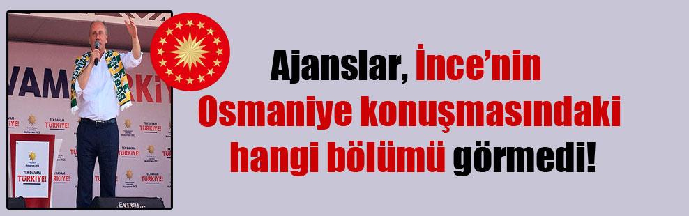 Ajanslar, İnce'nin Osmaniye konuşmasındaki hangi bölümü görmedi!