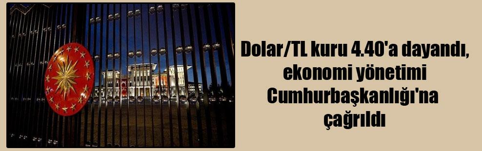 Dolar/TL kuru 4.40'a dayandı, ekonomi yönetimi Cumhurbaşkanlığı'na çağrıldı