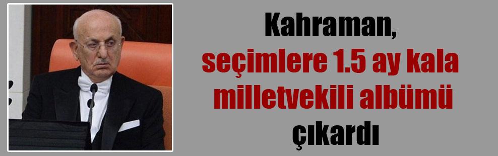 Kahraman, seçimlere 1.5 ay kala milletvekili albümü çıkardı