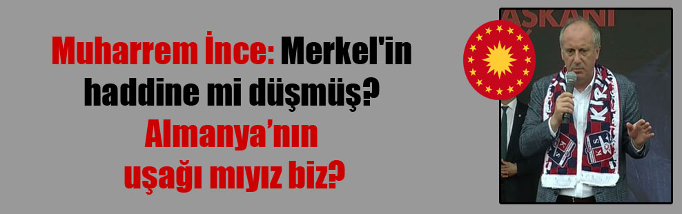 Muharrem İnce: Merkel'in haddine mi düşmüş? Almanya'nın uşağı mıyız biz?