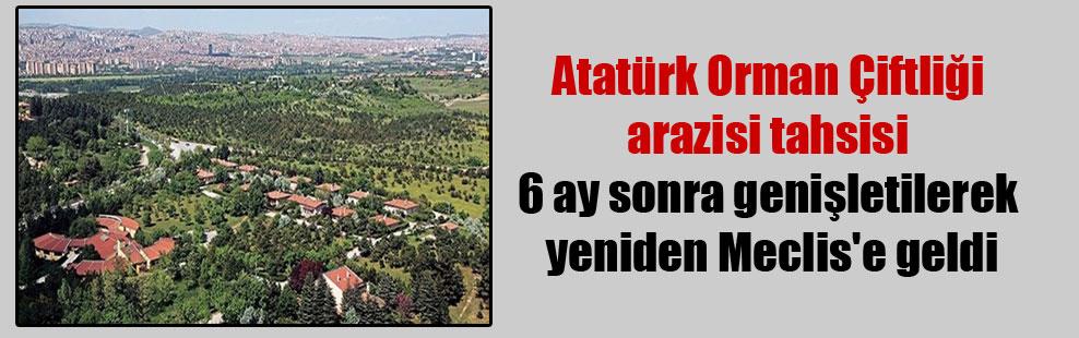 Atatürk Orman Çiftliği arazisi tahsisi 6 ay sonra genişletilerek yeniden Meclis'e geldi