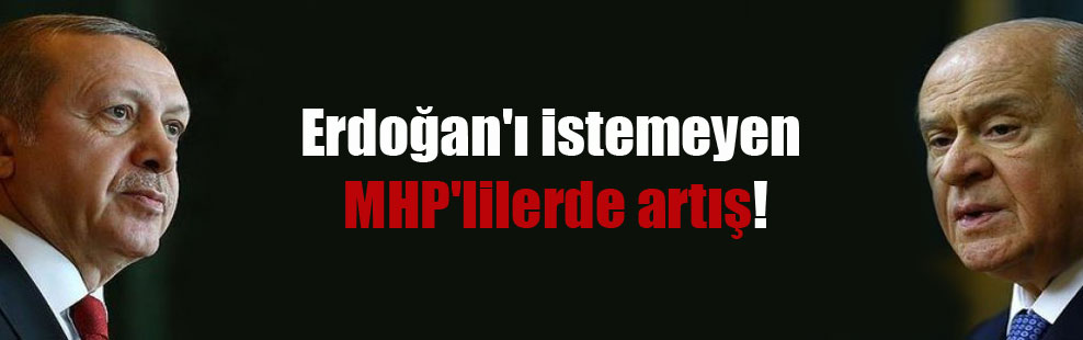Erdoğan'ı istemeyen MHP'lilerde artış!