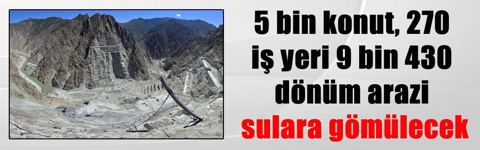 5 bin konut, 270 iş yeri 9 bin 430 dönüm arazi sulara gömülecek