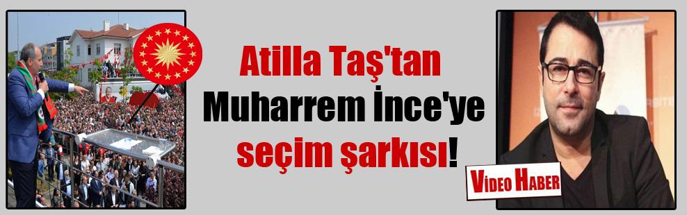Atilla Taş'tan Muharrem İnce'ye seçim şarkısı!