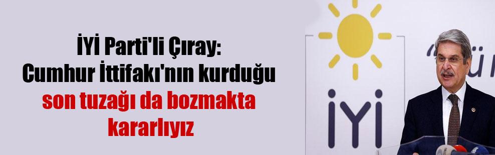 İYİ Parti'li Çıray: Cumhur İttifakı'nın kurduğu son tuzağı da bozmakta kararlıyız