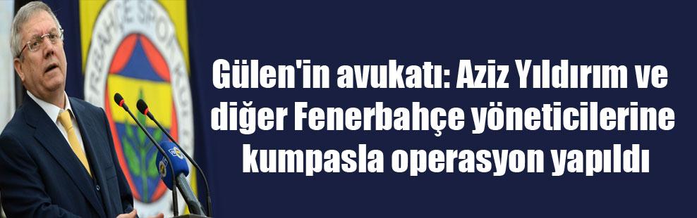 Gülen'in avukatı: Aziz Yıldırım ve diğer Fenerbahçe yöneticilerine kumpasla operasyon yapıldı