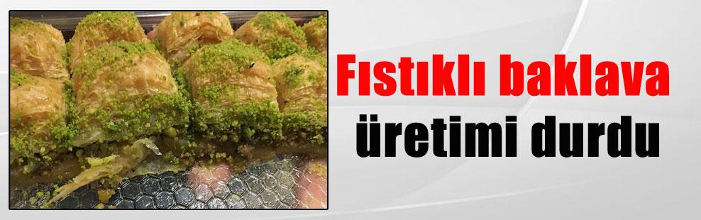 Fıstıklı baklava üretimi durdu