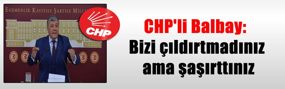 CHP'li Balbay: Bizi çıldırtmadınız ama şaşırttınız