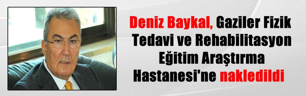 Deniz Baykal, Gaziler Fizik Tedavi ve Rehabilitasyon Eğitim Araştırma Hastanesi'ne nakledildi