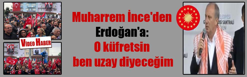 Muharrem İnce'den Erdoğan'a: O küfretsin ben uzay diyeceğim