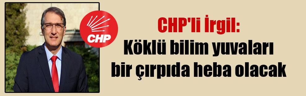 CHP'li İrgil: Köklü bilim yuvaları bir çırpıda heba olacak
