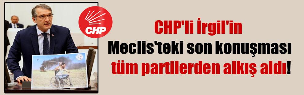 CHP'li İrgil'in Meclis'teki son konuşması tüm partilerden alkış aldı!