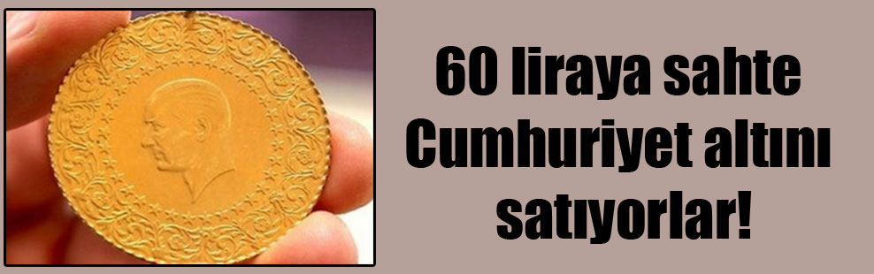 60 liraya sahte Cumhuriyet altını satıyorlar!