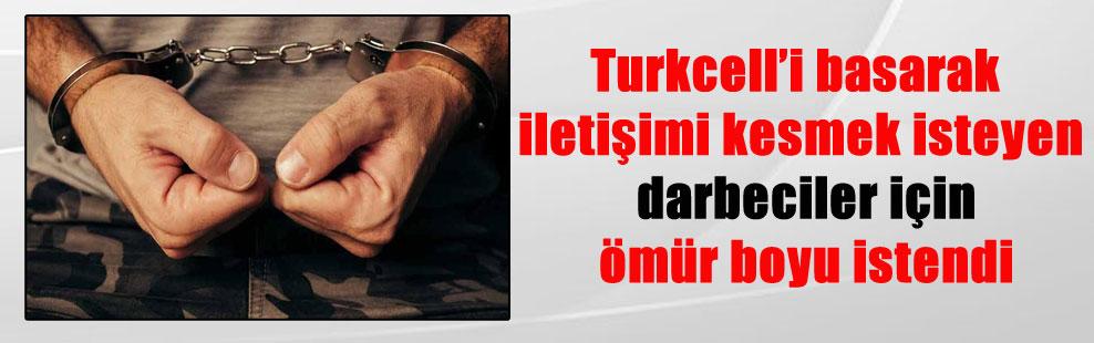 Turkcell'i basarak iletişimi kesmek isteyen darbeciler için ömür boyu istendi