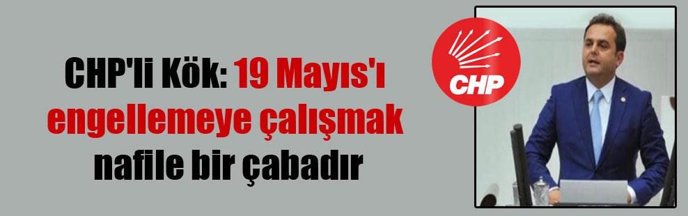 CHP'li Kök: 19 Mayıs'ı engellemeye çalışmak nafile bir çabadır