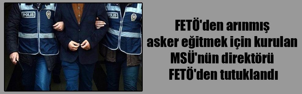 FETÖ'den arınmış asker eğitmek için kurulan MSÜ'nün direktörü FETÖ'den tutuklandı