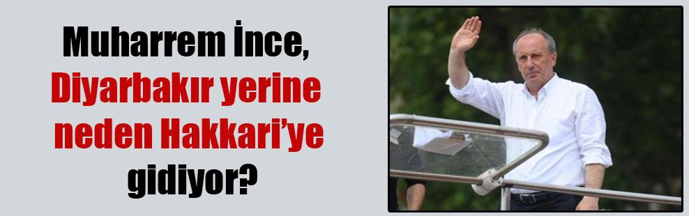 Muharrem İnce, Diyarbakır yerine neden Hakkari'ye gidiyor?