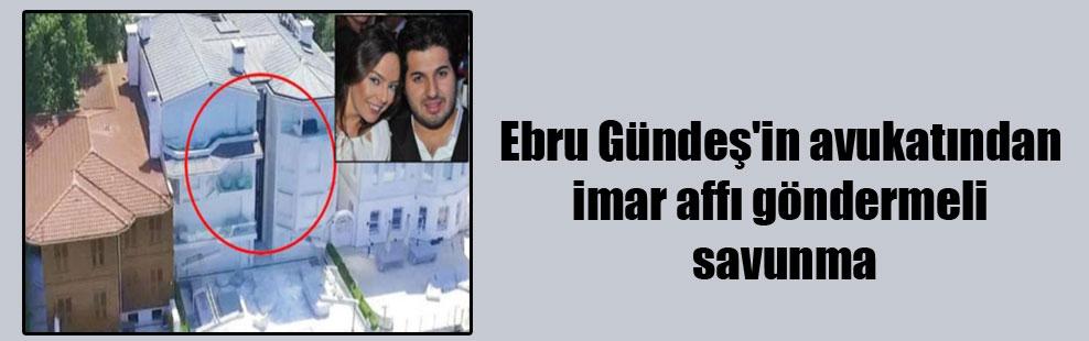 Ebru Gündeş'in avukatından imar affı göndermeli savunma