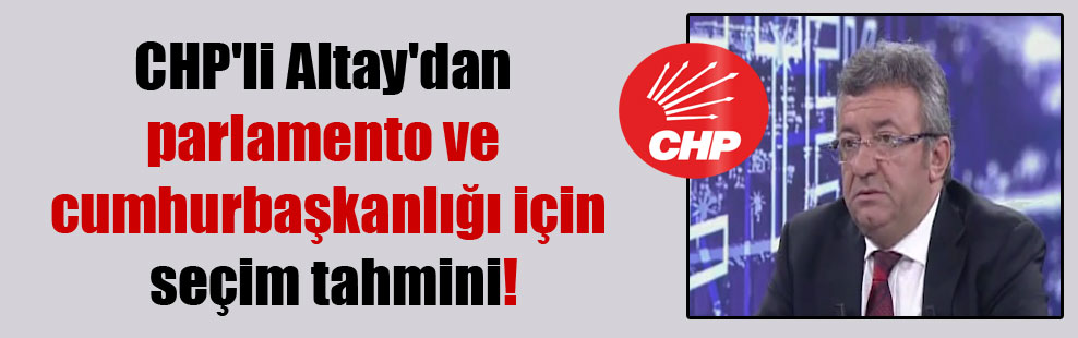 CHP'li Altay'dan parlamento ve cumhurbaşkanlığı için seçim tahmini!