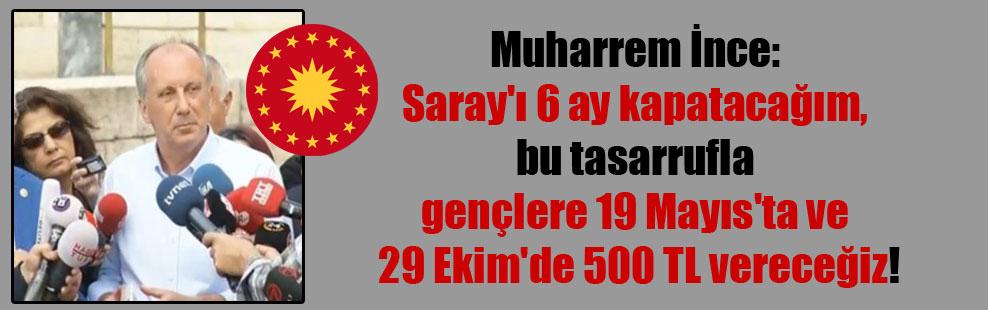 Muharrem İnce:  Saray'ı 6 ay kapatacağım, bu tasarrufla  gençlere 19 Mayıs'ta ve  29 Ekim'de 500 TL vereceğiz