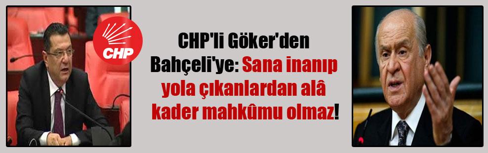 CHP'li Göker'den Bahçeli'ye: Sana inanıp yola çıkanlardan alâ kader mahkûmu olmaz!