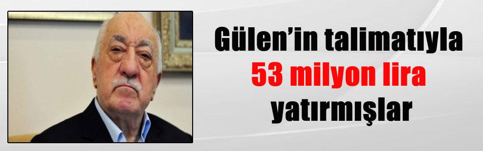 Gülen'in talimatıyla 53 milyon lira yatırmışlar