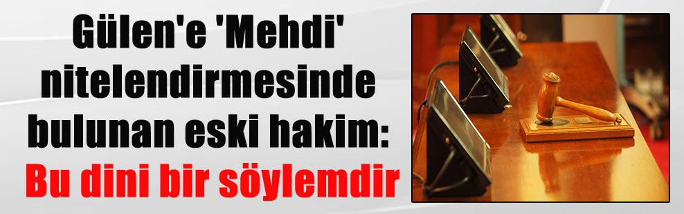 Gülen'e 'Mehdi' nitelendirmesinde bulunan eski hakim: Bu dini bir söylemdir