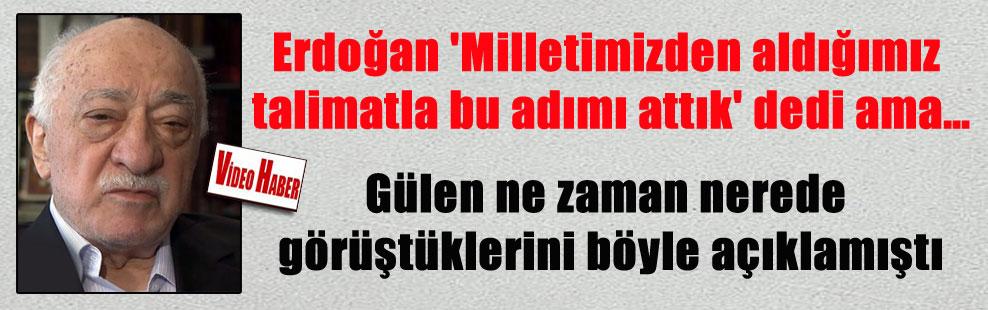 Erdoğan 'Milletimizden aldığımız talimatla bu adımı attık' dedi ama… Gülen ne zaman nerede görüştüklerini böyle açıklamıştı