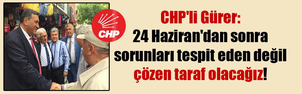 CHP'li Gürer: 24 Haziran'dan sonra sorunları tespit eden değil çözen taraf olacağız!