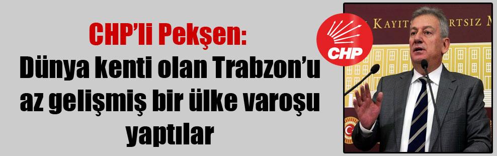CHP'li Pekşen: Dünya kenti olan Trabzon'u az gelişmiş bir ülke varoşu yaptılar