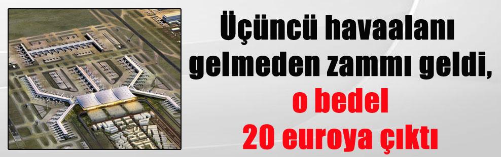 Üçüncü havaalanı gelmeden zammı geldi, o bedel 20 euroya çıktı