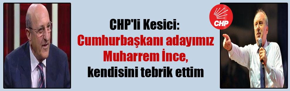CHP'li Kesici: Cumhurbaşkanı adayımız Muharrem İnce, kendisini tebrik ettim