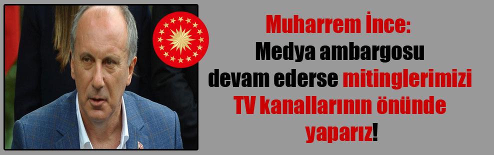 Muharrem İnce: Medya ambargosu devam ederse mitinglerimizi TV kanallarının önünde yaparız!