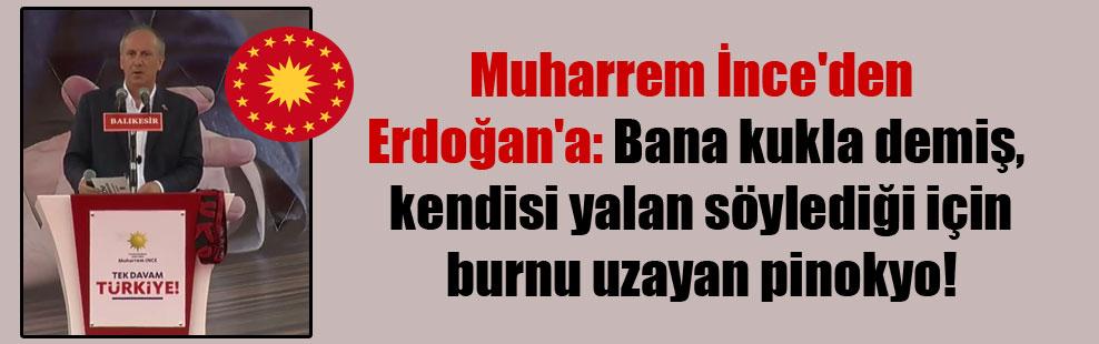 Muharrem İnce'den Erdoğan'a: Bana kukla demiş, kendisi yalan söylediği için burnu uzayan pinokyo!