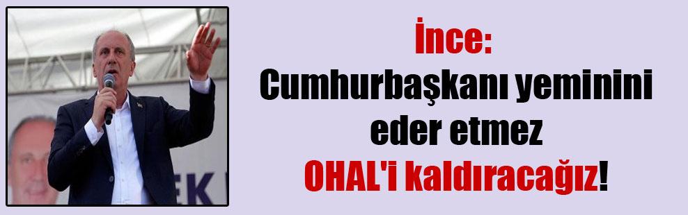 İnce: Cumhurbaşkanı yeminini eder etmez OHAL'i kaldıracağız!