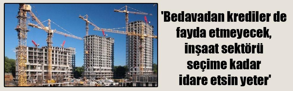 'Bedavadan krediler de fayda etmeyecek, inşaat sektörü seçime kadar idare etsin yeter'