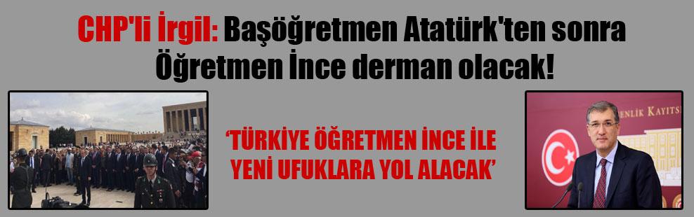CHP'li İrgil: Başöğretmen Atatürk'ten sonra Öğretmen İnce derman olacak!