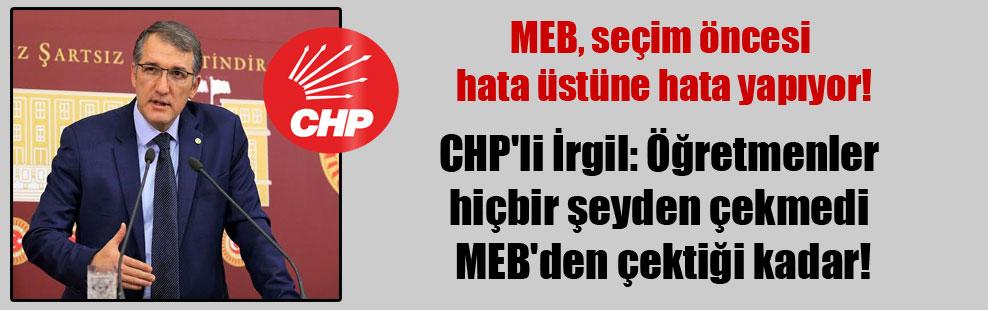 CHP'li İrgil: Öğretmenler hiçbir şeyden çekmedi MEB'den çektiği kadar!
