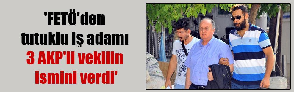 'FETÖ'den tutuklu iş adamı 3 AKP'li vekilin ismini verdi'