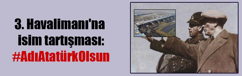 3. Havalimanı'na isim tartışması: #AdıAtatürkOlsun